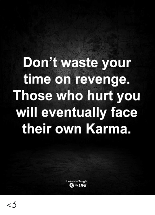 Who Hurt You: Don't waste your  time on revenge.  Those who hurt you  will eventually face  their own Karma.  Lessons Taught  By LIFE <3