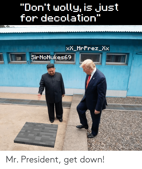 """President, Down, and For: """"Don't wolly, is just  for decolation""""  xX_MrFrez_Xx  SirNoNukes69 Mr. President, get down!"""