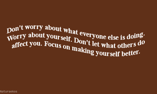 Affect, Focus, and You: Don't worry about what everyone else is doing.  Worry about your self. Don't let what others do  affect you. Focus on making your self better.  Naturaekos