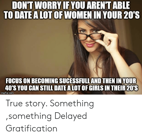 Something Something: DONT WORRY IF YOU ARENTABLE  TO DATE ALOTOF WOMEN IN YOUR 20'S  FOCUS ON BECOMING SUCESSFULL AND THEN INYOUR  40'S YOU CAN STILL DATE ALOT OF GIRIS IN THEIR20'S  imgflip.com True story. Something ,something Delayed Gratification