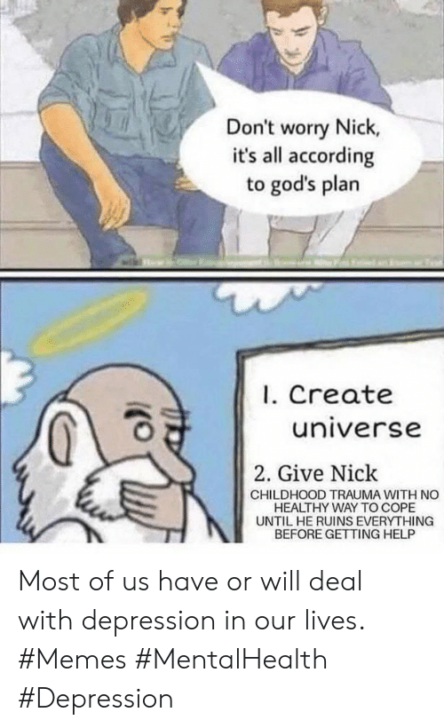 Memes, Depression, and Help: Don't worry Nick,  it's all according  to god's plan  I. Create  universe  2. Give Nick  CHILDHOOD TRAUMA WITH NO  HEALTHY WAY TO COPE  UNTIL HE RUINS EVERYTHING  BEFORE GETTING HELP Most of us have or will deal with depression in our lives. #Memes #MentalHealth #Depression