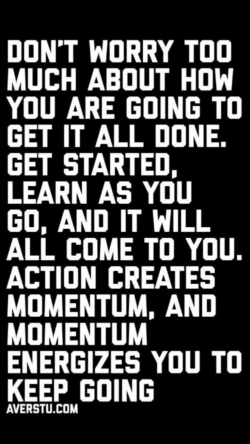Too Much, How, and Com: DON'T WORRY TOO  MUCH ABOUT HOW  YOU ARE GOING TO  GET IT ALL DONE.  GET STARTED,  LEARN AS YOU  GO, AND IT WILL  ALL COME TO YOU.  ACTION CREATES  MOMENTUM, AND  MOMENTUM  ENERGIZES YOU TO  KEEP GOING  AVERSTU.COM