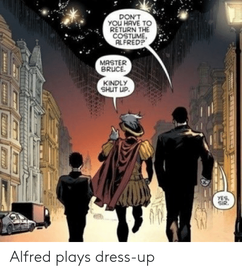 Alfred: DON'T  YOU HAVE TO  RETURN THE  COSTUME  ALFRED?  MASTER  BRUCE  KINDLY  SHUT UP.  YES,  SIR. Alfred plays dress-up