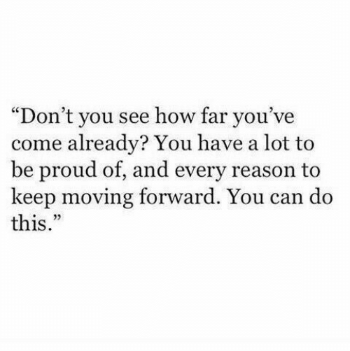 """Proud, Reason, and How: """"Don't you see how far you've  come already? You have a lot fto  be proud of, and every reason to  keep moving forward. You can do  this  o 22"""