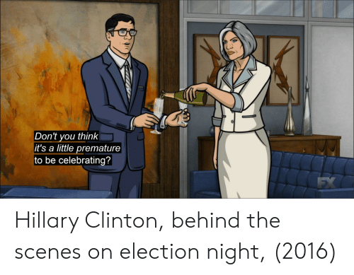 Hillary Clinton, Clinton, and Election: Don't you think  it's a little premature  to be celebrating? Hillary Clinton, behind the scenes on election night, (2016)