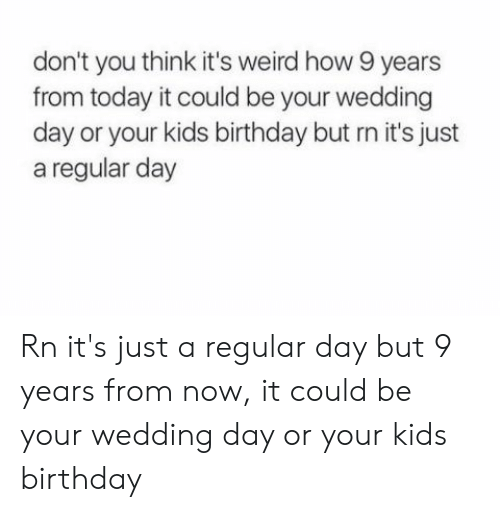 Birthday, Weird, and Kids: don't you think it's weird how 9 years  from today it could be your wedding  day or your kids birthday but rn it's just  a regular day Rn it's just a regular day but 9 years from now, it could be your wedding day or your kids birthday