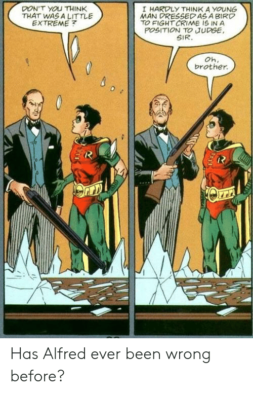 Alfred: DON'T YOU THINK  THAT WAS A LITTLE  EXTREME  I HARDLY THINK A YOUNG  MAN DRESSEDAS A BIRD  TO FIGHT CRIME IS IN A  POSITION TO JUDGE  SIR.  Oh.  brother Has Alfred ever been wrong before?