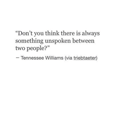 "Tennessee, Via, and Williams: ""Don't you think there is always  something unspoken between  two people?""  5  Tennessee Williams (via triebtaeter)"