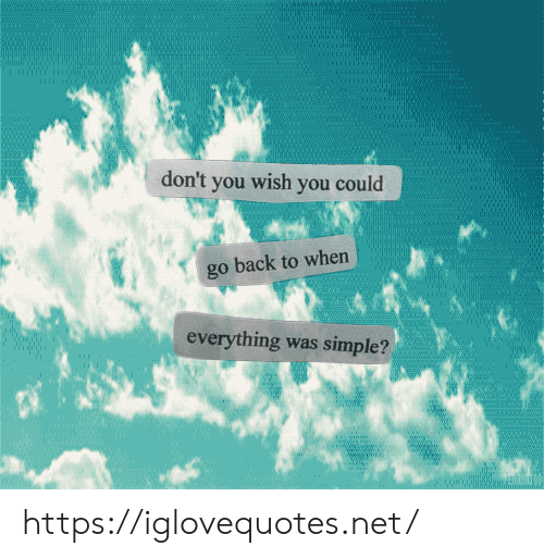 Back, Simple, and Net: don't you wish you could  go back to when  everything was simple?  ww.w https://iglovequotes.net/