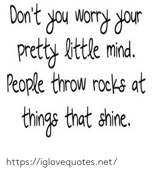 Things That: Don't you worry your  pretty bttle mind.  People throw rocks at  things that shine. https://iglovequotes.net/