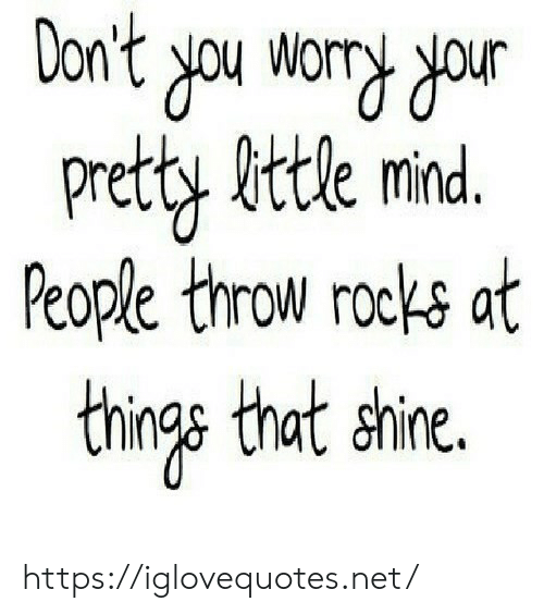 Things That: Don't you wory dour  Pretty fittle mind.  People throw rocks at  things that shine. https://iglovequotes.net/