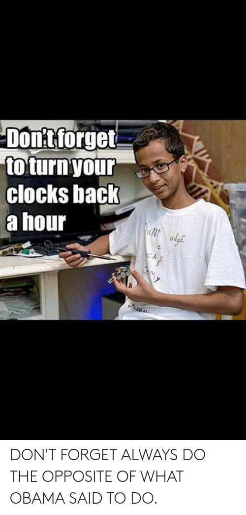 Obama, Back, and What: Dontforget  to turn'your  clocks back  a hour  oN  udo  CA DON'T FORGET ALWAYS DO THE OPPOSITE OF WHAT OBAMA SAID TO DO.