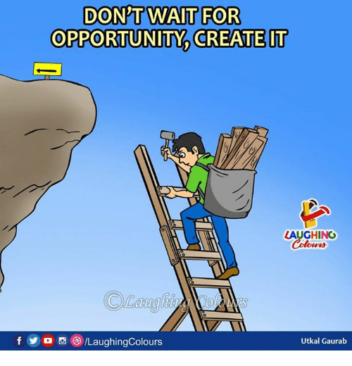 Opportunity, Indianpeoplefacebook, and Create: DON'TWAIT FOR  OPPORTUNITY CREATE IT  LAUGHINO  Celours  f/LaughingColours  Utkal Gaurab
