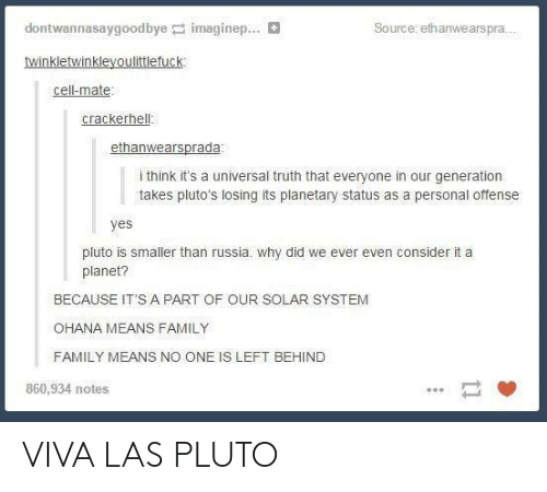 ohana: dontwannasaygoodbyep: imaginer  Source: ethanwearspra..  cell-mate  crackerhell  i think it's a universal truth that everyone in our generation  takes pluto's losing its planetary status as a personal offense  yes  pluto is smaller than russia. why did we ever even consider it a  planet?  BECAUSE IT'S A PART OF OUR SOLAR SYSTEM  OHANA MEANS FAMILY  FAMILY MEANS NO ONE IS LEFT BEHIND  860,934 notes VIVA LAS PLUTO