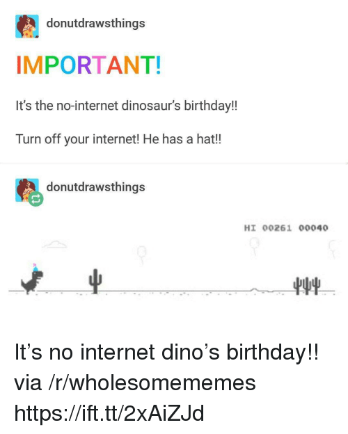 Birthday, Internet, and Dinosaurs: donutdrawsthings  IMPORTANT!  It's the no-internet dinosaur's birthdayl!  Turn off your internet! He has a hat!!  donutdrawsthings  HI 00261 00040 It's no internet dino's birthday!! via /r/wholesomememes https://ift.tt/2xAiZJd