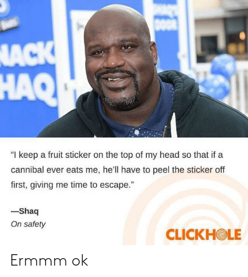 """Shaq: DOO  NACK  HAQ  """"I keep a fruit sticker on the top of my head so that if a  cannibal ever eats me, he'll have to peel the sticker off  first, giving me time to escape.""""  -Shaq  On safety  CLICKHOLE Ermmm ok"""