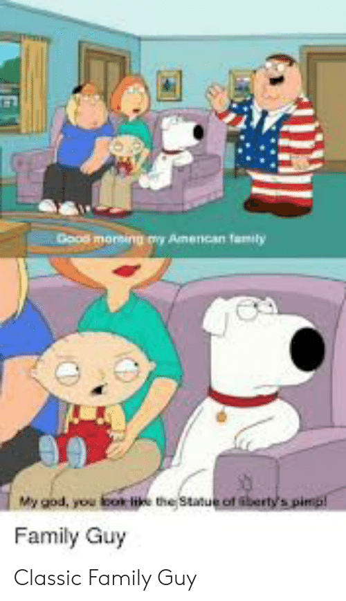 Family, Family Guy, and God: Dood moreing my Amencan family  My god, you bok like the Statue of bertys pimp!  Family Guy Classic Family Guy