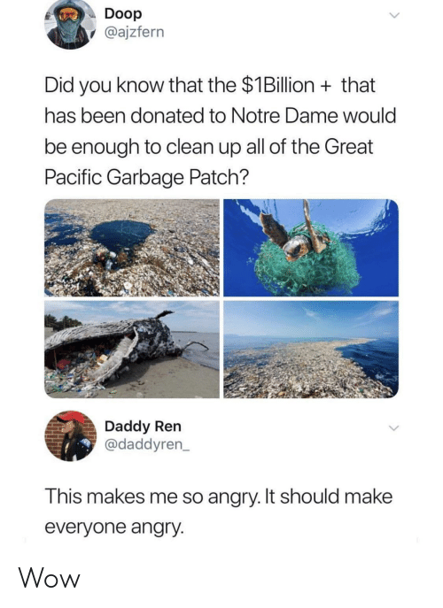 Wow, Notre Dame, and Angry: Doop  @ajzfern  Did you know that the $1Billion that  has been donated to Notre Dame would  be enough to clean up all of the Great  Pacific Garbage Patch?  Daddy Ren  @daddyren  This makes me so angry. It should makee  everyone angry Wow