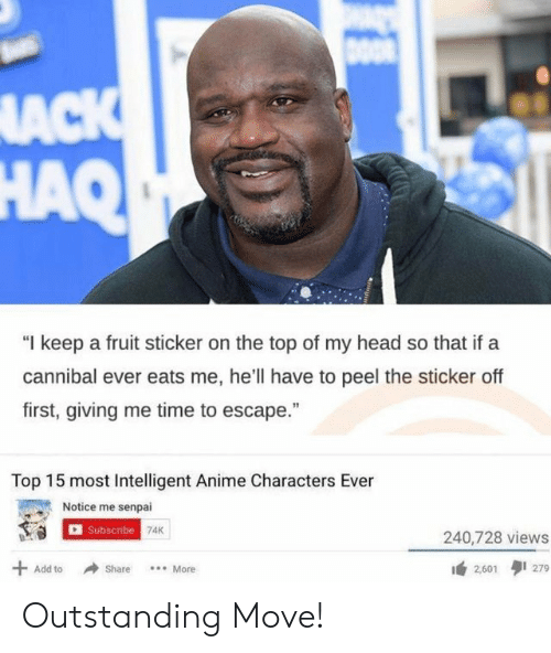 """Anime, Head, and Senpai: DOOR  ACK  HAQ  """"I keep a fruit sticker on the top of my head so that if a  cannibal ever eats me, he'll have to peel the sticker off  first, giving me time to escape.""""  Top 15 most Intelligent Anime Characters Ever  Notice me senpai  I Subscribe 74K  240,728 views  279  Add to  Share  More  2,601 Outstanding Move!"""