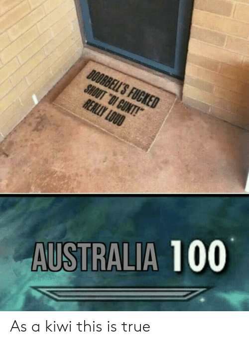 """kiwi: DOORBELL'S FUCKED  SHOUT """"OI CUNT!  REALLY LOUD  AUSTRALIA 100 As a kiwi this is true"""