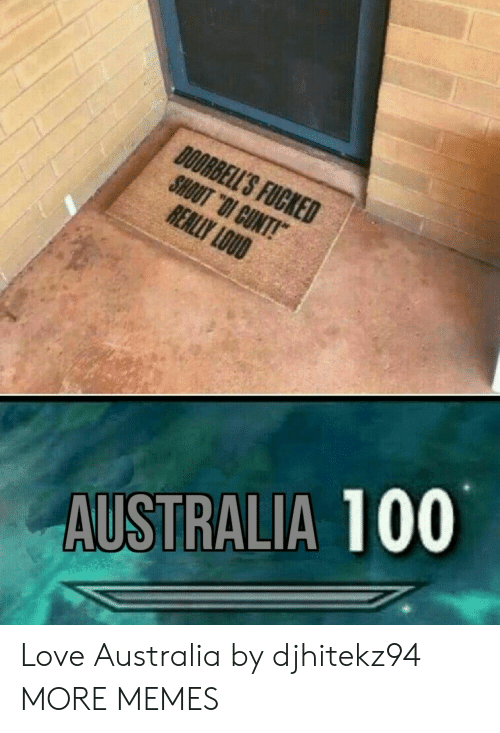 "Dank, Love, and Memes: DOORBELL'S FUCKED  SHOUT ""OI CUNT!  REALLY LOUD  AUSTRALIA 100 Love Australia by djhitekz94 MORE MEMES"