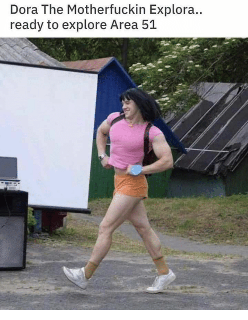 Dora, Area 51, and  Ready: Dora The Motherfuckin Explora..  ready to explore Area 51