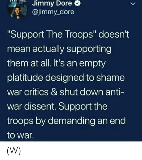 """Mean, Dissent, and Anti: Dore  Jimmy  @jimmy_dore  Support The Troops"""" doesn't  mean actually supporting  them at all. It's an empty  platitude designed to shame  war critics & shut down anti-  war dissent. Support the  troops by demanding an end  to war  Il (W)"""