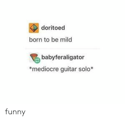 Guitar: doritoed  born to be mild  babyferaligator  mediocre guitar solo* funny