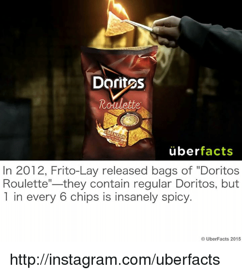 "Uber Facts: Doritos  Roulette  uber  facts  In 2012, Frito-Lay released bags of ""Doritos  they contain regular Doritos, but  Roulette  1 in every 6 chips is insanely spicy.  UberFacts 2015 http://instagram.com/uberfacts"