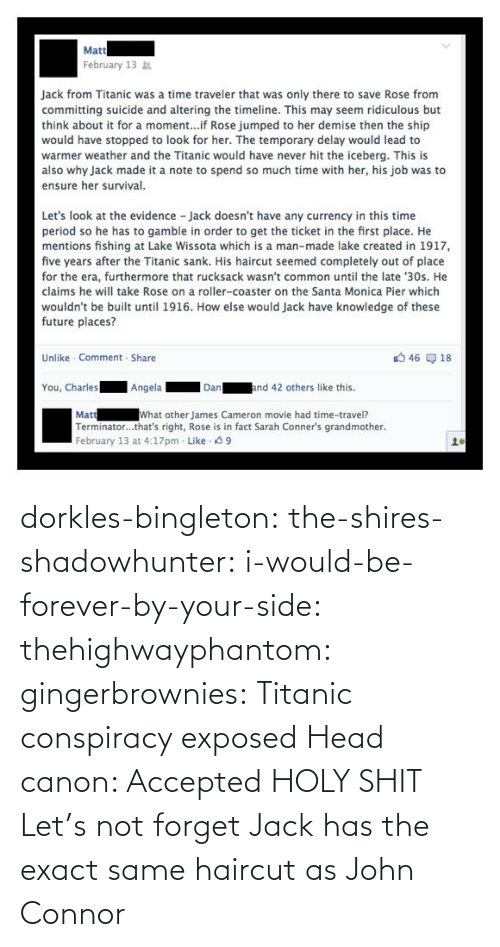 Forever: dorkles-bingleton:  the-shires-shadowhunter:  i-would-be-forever-by-your-side:  thehighwayphantom:  gingerbrownies: Titanic conspiracy exposed   Head canon: Accepted  HOLY SHIT  Let's not forget Jack has the exact same haircut as John Connor