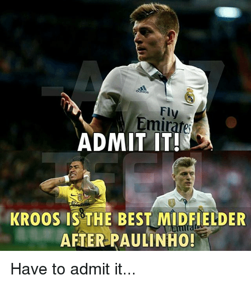 Admittingly: dos  Fly  Emirate  ADMIT IT!  KROOS IS THE BEST MIDFIELDER  AFTER PAULINHO! Have to admit it...