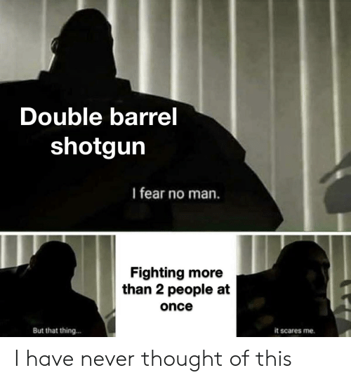 Barrel Shotgun: Double barrel  shotgun  I fear no man.  Fighting more  than 2 people at  once  But that thing...  it scares me I have never thought of this