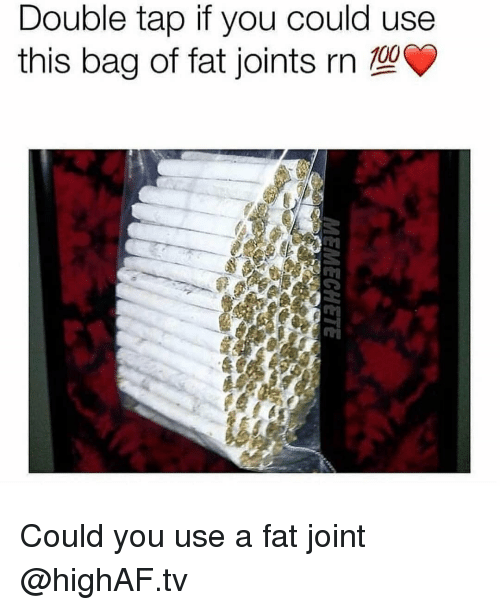 joints: Double tap if you could use  this bag of fat joints rn  0O Could you use a fat joint @highAF.tv
