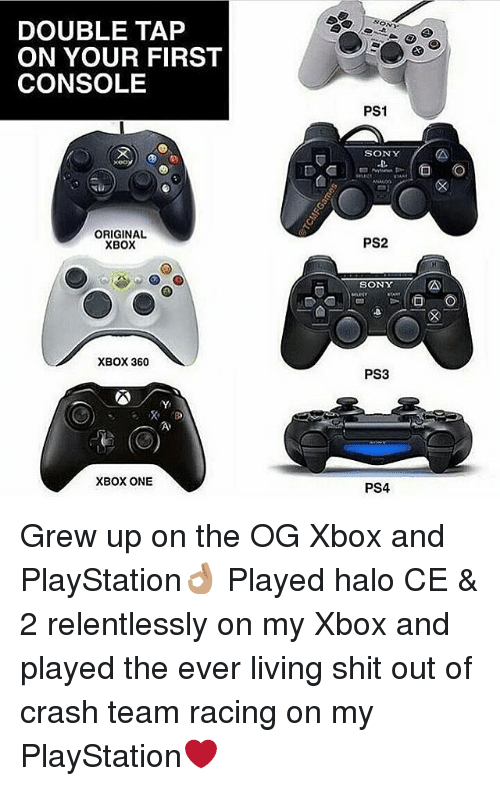Halo, Memes, and PlayStation: DOUBLE TAP  ON YOUR FIRST  CONSOLE  ON  PS1  SONY  xeo  ORIGINAL  XBOX  PS2  SONY  mud  XBOX 360  PS3  XBOX ONE  PS4 Grew up on the OG Xbox and PlayStation👌🏽 Played halo CE & 2 relentlessly on my Xbox and played the ever living shit out of crash team racing on my PlayStation❤️