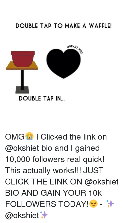 Memes, 🤖, and Waffle: DOUBLE TAP TO MAKE A WAFFLE!  @HEART  DOUBLE TAP IN... OMG😭 I Clicked the link on @okshiet bio and I gained 10,000 followers real quick! This actually works!!! JUST CLICK THE LINK ON @okshiet BIO AND GAIN YOUR 10k FOLLOWERS TODAY!😏 - ✨@okshiet✨