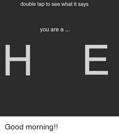 Good Morning, Good, and Girl Memes: double tap to see what it says  you are a...  H E Good morning!!