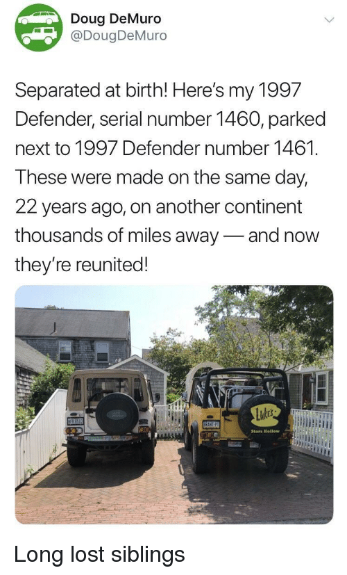 Doug, Lost, and Serial: Doug DeMuro  DougDeMuro  Separated at birth! Here's my 1997  Defender, serial number 1460, parked  next to 1997 Defender number 1461.  These were made on the same day,  22 years ago, on another continent  thousands of miles away-and now  they're reunited!  Stars Htellow Long lost siblings