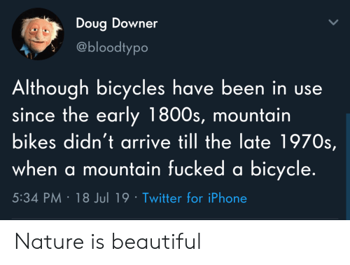bikes: Doug Downer  @bloodtypo  Although bicycles have been in use  since the early 1800s, mountain  bikes didn't arrive till the late 1970s,  when a mountain fucked a bicycle.  5:34 PM 18 Jul 19 Twitter for iPhone Nature is beautiful