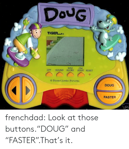 """buttons: DouG  TIGER  MAX  SOUND SCORE  ONI  START RESET  OFF  O Disney/Jumbo Pictures.  DOUG  FASTER frenchdad:  Look at those buttons.""""DOUG"""" and """"FASTER"""".That's it."""