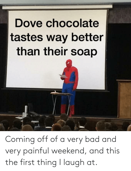 Chocolate: Dove chocolate  tastes way better  than their soap Coming off of a very bad and very painful weekend, and this the first thing I laugh at.