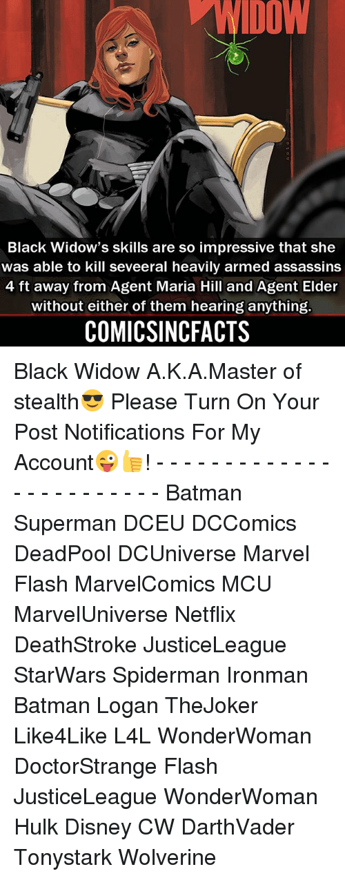Batman, Disney, and Memes: DOW  Black Widow's skills are so impressive that she  was able to kill seveeral heavily armed assassins  4 ft away from Agent Maria Hill and Agent Elder  without either of them hearing anything.  COMICSINCFACTS Black Widow A.K.A.Master of stealth😎 Please Turn On Your Post Notifications For My Account😜👍! - - - - - - - - - - - - - - - - - - - - - - - - Batman Superman DCEU DCComics DeadPool DCUniverse Marvel Flash MarvelComics MCU MarvelUniverse Netflix DeathStroke JusticeLeague StarWars Spiderman Ironman Batman Logan TheJoker Like4Like L4L WonderWoman DoctorStrange Flash JusticeLeague WonderWoman Hulk Disney CW DarthVader Tonystark Wolverine