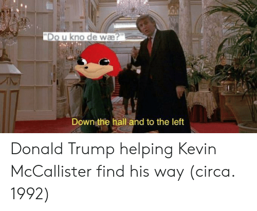 Kevin McCallister: Down the hall and to the left Donald Trump helping Kevin McCallister find his way (circa. 1992)