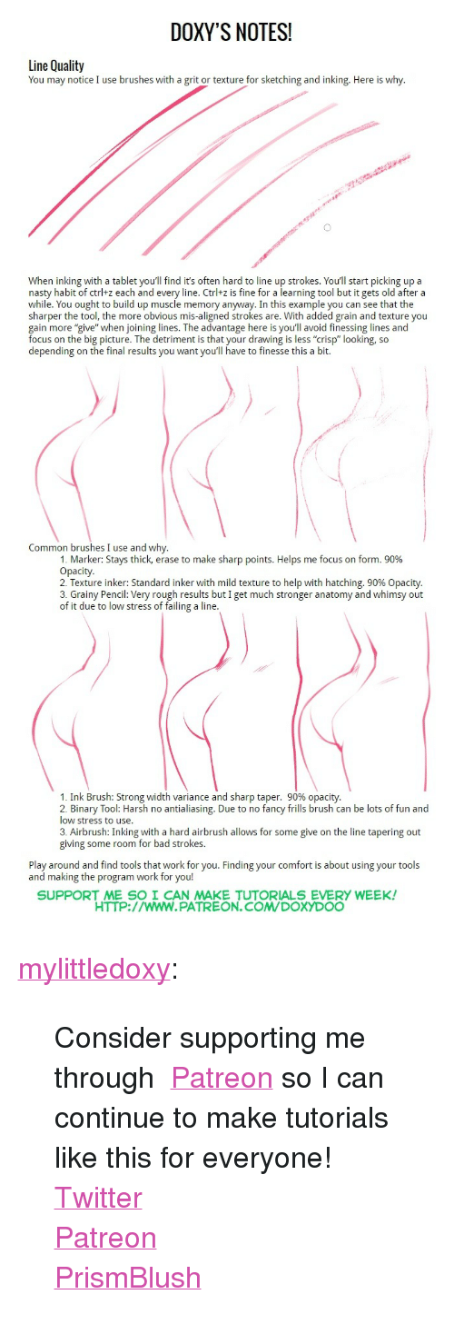 """Bad, Nasty, and Tablet: DOXY'S NOTES  Line Quality  You may notice I use brushes with a grit or texture for sketching and inking. Here is why.  When inking with a tablet you'll find it's often hard to line up strokes. You'll start picking up a  nasty habit of ctrl+z each and every line. Ctrl+z is fine for a learning tool but it gets old after a  while. You ought to build up muscle memory anyway. In this example you can see that the  sharper the tool, the more obvious mis-aligned strokes are. With added grain and texture you  gain more """"give"""" when joining lines. The advantage here is you'll avoid finessing lines and  focus on the big picture. The detriment is that your drawing is less """"crisp"""" looking, so  depending on the final results you want you'll have to finesse this a bit.  Common brushes I use and why  1. Marker: Stays thick, erase to make sharp points. Helps me focus on form, 90%  Opacity  2. Texture inker: Standard inker with mild texture to help with hatching, 90% Opacity  3. Grainy Pencil: Very rough results but I get much stronger anatomy and whimsy out  of it due to low stress of failing a line  1. Ink Brush: Strong width variance and sharp taper, 90% opacity  2. Binary Tool: Harsh no antialiasing. Due to no fancy frills brush can be lots of fun and  low stress to use  3. Airbrush: Inking with a hard airbrush allows for some give on the line tapering out  giving some room for bad strokes  Play around and find tools that work for you. Finding your comfort is about using your tools  and making the program work for you!  SUPPORT ME SO I CAN MAKE TUTORIALS EVERY WEEK  HTTP://wwW.PATREON.COMDOXYDOO <p><a class=""""tumblr_blog"""" href=""""http://mylittledoxy.tumblr.com/post/144966001408"""" target=""""_blank"""">mylittledoxy</a>:</p> <blockquote> <p>Consider supporting me through <a href=""""http://t.umblr.com/redirect?z=https%3A%2F%2Fwww.patreon.com%2Fdoxydoo%3Fty%3Dh&amp;t=OGViNGUxMDlmNTcwOWZkYWZhNzcwM2YxZTZmMWNiMDNhYTI3ODU2MCxmelJXdVFubw%3D%3D"""" target=""""_blank"""">Patreon</a> so I"""