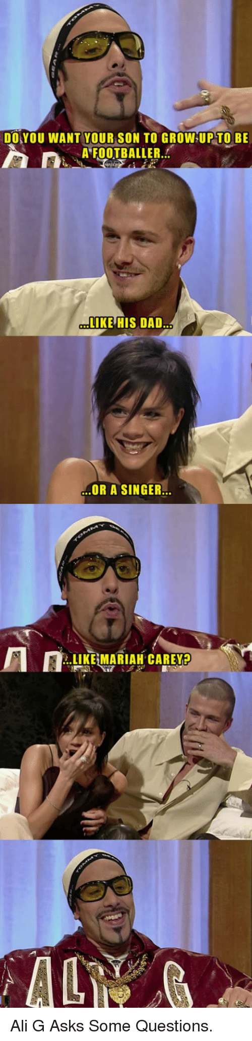 ali g: DOYOU WANT YOUR SON TO GROW UP TO BE  A FOOTBALLER.  LIKE HIS DAD  OR A SINGER.  .LIKE MARIAH CAREYA <p>Ali G Asks Some Questions.</p>