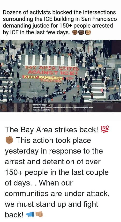 Bay Area: Dozens of activists blocked the intersections  surrounding the ICE building in San Francisco  demanding justice for 150+ people arrested  by ICE in the last few days.孌  BAY AREATTED  ACAINSTICE  KEEP FAMILIES  Protesters gather outside ICE offlces in SanFrancisco to demonstrate against rocent  ralds: The Bay Area strikes back! 💯✊🏾 This action took place yesterday in response to the arrest and detention of over 150+ people in the last couple of days. . When our communities are under attack, we must stand up and fight back! 📣👊🏽