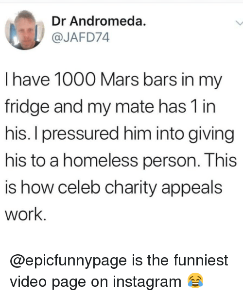 pressured: Dr Andromeda.  @JAFD74  l have 1000 Mars bars in my  fridge and my mate has 1 in  his. I pressured him into giving  his to a homeless person. This  is how celeb charity appeals  work @epicfunnypage is the funniest video page on instagram 😂
