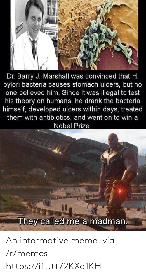 Meme, Memes, and Nobel Prize: Dr. Barry J. Marshall was convinced that H.  pylori bacteria causes stomach ulcers, but no  one believed him. Since it was illegal to test  his theory on humans, he drank the bacteria  himself, developed ulcers within days, treated  them with antibiotics, and went on to win a  Nobel Prize.  They called me a madman An informative meme. via /r/memes https://ift.tt/2KXd1KH