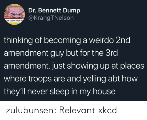 amendment: Dr. Bennett Dump  @KrangTNelson  NEWS  AME STUCK IN PUBLIC TOU  thinking of becoming a weirdo 2nd  amendment guy but for the 3ro  amendment. just showing up at places  where troops are and yelling abt how  they'll never sleep in my house zulubunsen: Relevant xkcd