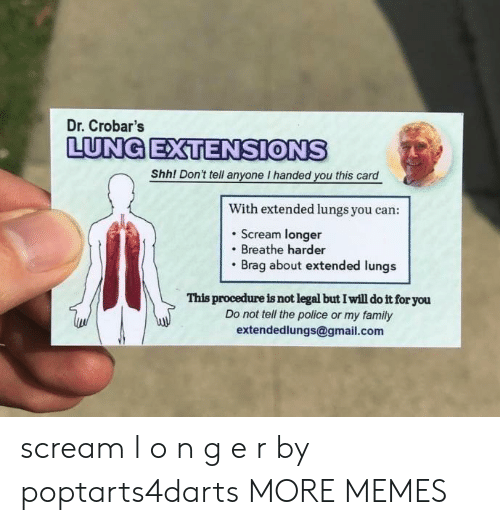 gmail.com: Dr. Crobar's  LUNG EXTENSIONS  Shh! Don't tell anyone I handed you this card  With extended lungs you can:  . Scream longer  Breathe harder  Brag about extended lungs  This procedure is not legal but I will do it for you  Do not tell the police or my family  extendedlungs@gmail.com scream l o n g e r by poptarts4darts MORE MEMES