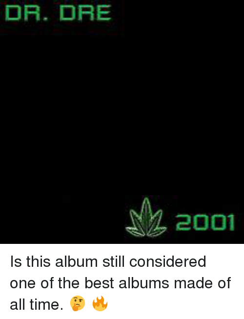 Dr. Dre, Best, and Time: DR. DRE  2001 Is this album still considered one of the best albums made of all time.  🤔 🔥